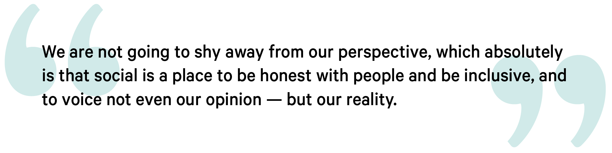 quote Hatch Spectrum we are not going to shy away from our perspective, which absolutely is that social is a place to be honest with people and be inclusive, and to voice not even our opinion — but our reality