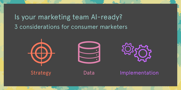 Is your marketing team AI-ready? 3 considerations for consumer marketers