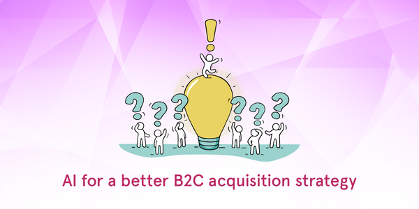 AI for a better B2C acquisition strategy [3 advantageous applications]